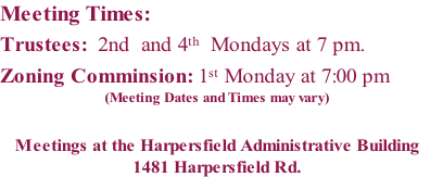 Meeting Times: Trustees:	 2nd  and 4th  Mondays at 7 pm.             Zoning Comminsion: 1st Monday at 7:00 pm  (Meeting Dates and Times may vary)  Meetings at the Harpersfield Administrative Building 1481 Harpersfield Rd.