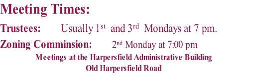 Meeting Times: Trustees:		      Usually 1st  and 3rd  Mondays at 7 pm.             Zoning Comminsion:        2nd Monday at 7:00 pm  Meetings at the Harpersfield Administrative Building Old Harpersfield Road